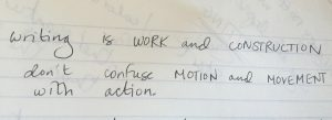 Writing is WORK and CONSTRUCTION don't confuse MOTION and MOVEMENT with action.